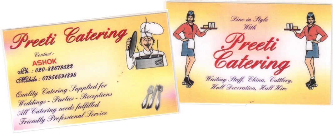 In 1998 Ashok finally decide to use the knowledge and experiences he gained from the past 30 years to set up on his own - forming Preeti Catering. Exciting times lay ahead, with events being booked in thick and fast. It was time to have a business card. Although the waiters on skates looked great on the card, believe it or not, we actually didn't offer this service!